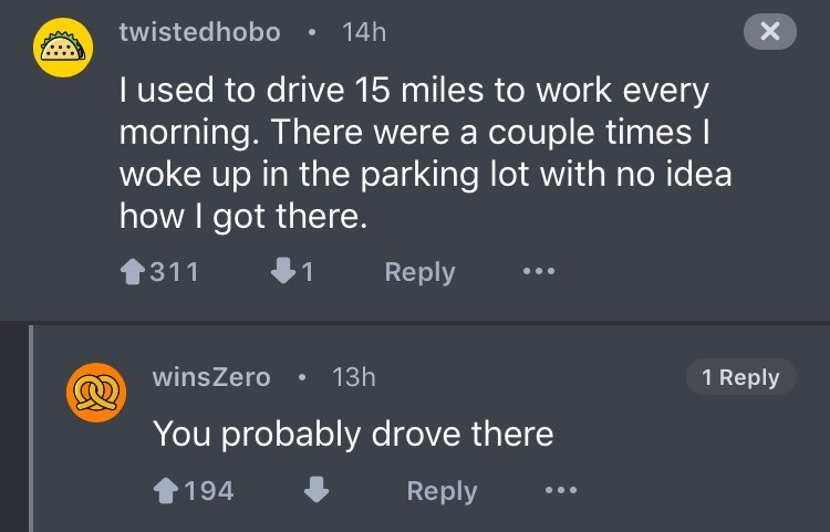 Text - twistedhobo 14h X I used to drive 15 miles to work every morning. There were a couple times I woke up in the parking lot with no idea how I got there. Reply 311 1 winsZero 13h 1 Reply You probably drove there 194 Reply