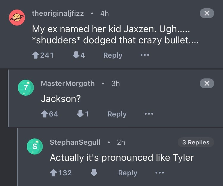 Text - 4h theoriginalifizz named her kid Jaxzen. Ugh.... shudders* dodged that crazy bullet.... Reply 241 MasterMorgoth 7 3h X Jackson? Reply 64 1 StephanSegull 2h 3 Replies Actually it's pronounced like Tyler Reply 132 X S