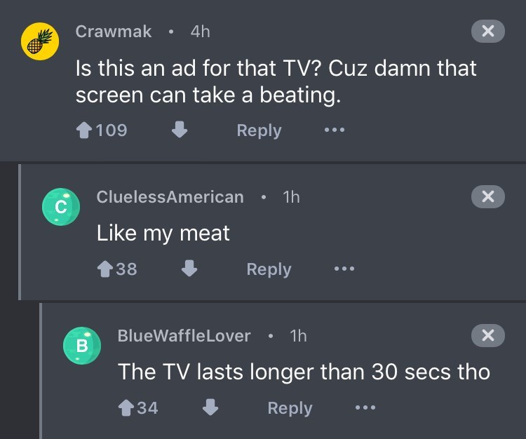 Text - 4h Crawmak X Is this an ad for that TV? Cuz damn that screen can take a beating. 109 Reply CluelessAmerican 1h X Like my meat Reply 38 BlueWaffleLover 1h X В The TV lasts longer than 30 secs tho Reply 34 B