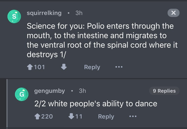 Text - squirrelking 3h S X Science for you: Polio enters through the mouth, to the intestine and migrates to the ventral root of the spinal cord where it destroys 1/ 101 Reply gengumby G 3h 9 Replies 2/2 white people's ability to dance 220 11 Reply
