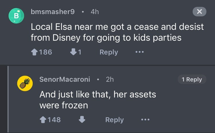 Text - bmsmasher9 4h В X Local Elsa near me got a cease and desist from Disney for going to kids parties Reply 186 1 SenorMacaroni 2h 1 Reply And just like that, her assets were frozen Reply 148