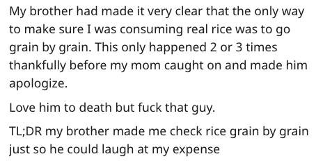 Text - My brother had made it very clear that the only way to make sure I was consuming real rice was to go grain by grain. This only happened 2 or 3 times thankfully before my mom caught on and made him apologize. Love him to death but fuck that guy. TL;DR my brother made me check rice grain by grain just so he could laugh at my expense
