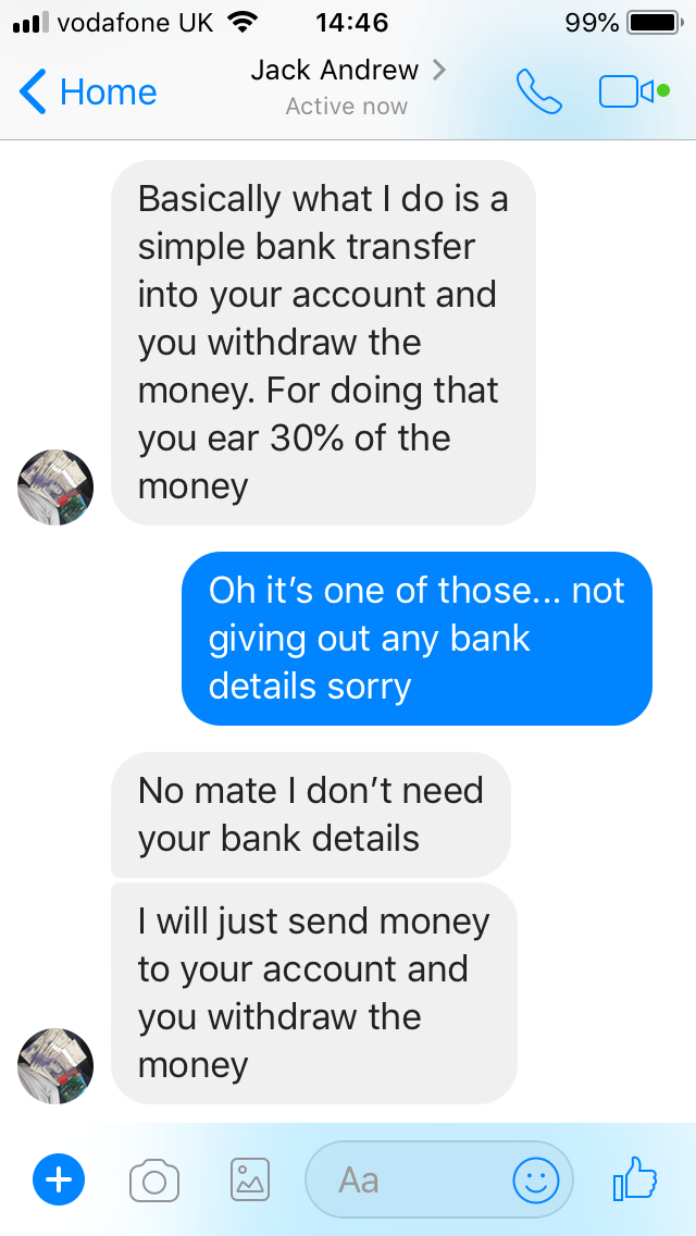 Text - l vodafone UK 14:46 99% Jack Andrew > Home Active now Basically what I do is a simple bank transfer into your account and you withdraw the money. For doing that you ear 30% of the money Oh it's one of those... not giving out any bank details sorry No mate I don't need your bank details I will just send money to your account and you withdraw the money Aa