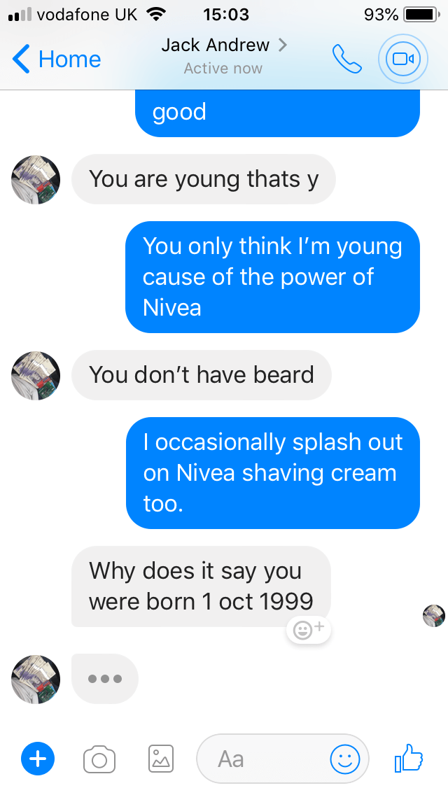 Text - il vodafone UK 15:03 93% Jack Andrew > Home Active now good You are young thats y You only think I'm young cause of the power of Nivea You don't have beard I occasionally splash out on Nivea shaving cream too. Why does it say you were born 1 oct 1999 Аа