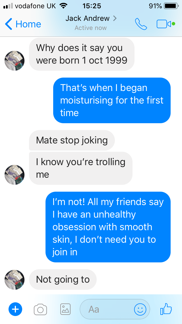 Text - il vodafone UK 15:25 91% Jack Andrew Home Active now Why does it say you were born 1 oct 1999 That's when I began moisturising for the first time Mate stop joking I know you're trolling me I'm not! All my friends say I have an unhealthy obsession with smooth skin, I don't need you to join in Not going to Аa