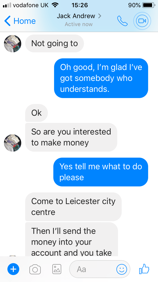 Text - il vodafone UK 15:26 90% Jack Andrew Home Active now Not going to Oh good, I'm glad I've got somebody who understands. Ok So are you interested to make money Yes tell me what to do please Come to Leicester city centre Then I'll send the money into your account and you take Аa +