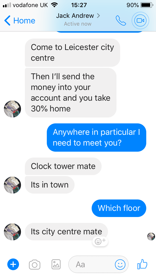 Text - il vodafone UK 15:27 90% Jack Andrew Home Active now Come to Leicester city centre Then I'll send the money into your account and you take 30% home Anywhere in particular I need to meet you? Clock tower mate Its in town Which floor Its city centre mate Aa