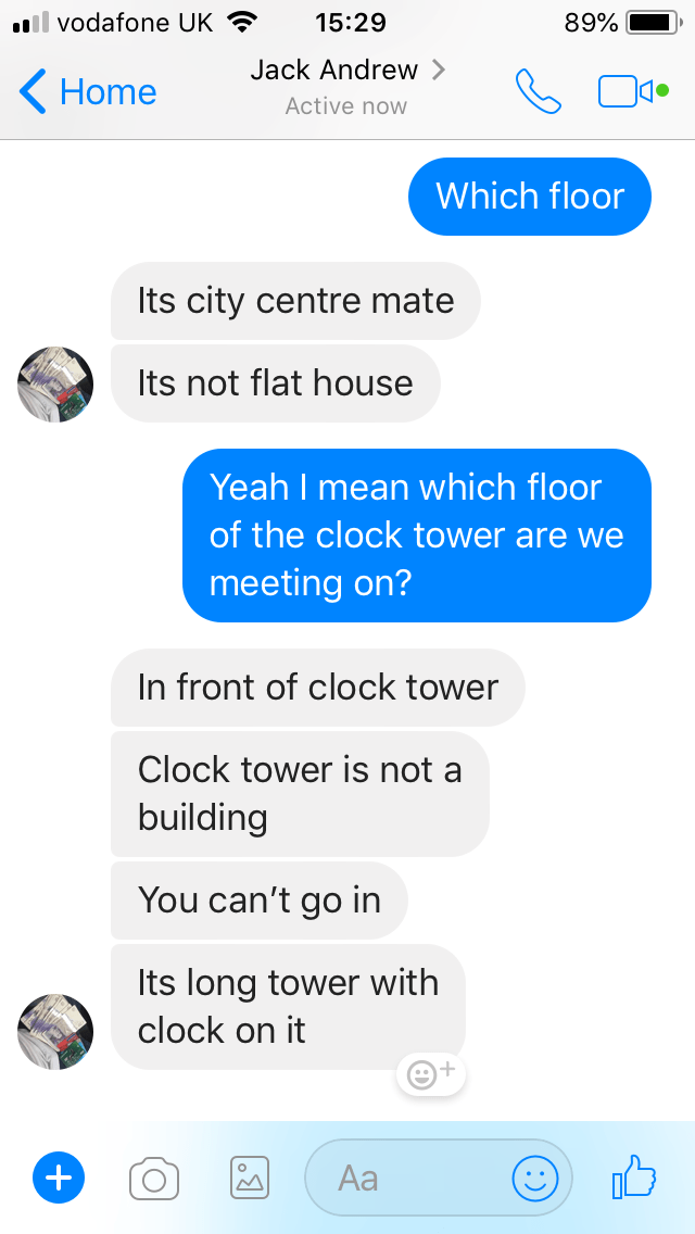Text - il vodafone UK 15:29 89% Jack Andrew Home Active now Which floor Its city centre mate Its not flat house Yeah I mean which floor of the clock tower are we meeting on? In front of clock tower Clock tower is not a building You can't go in Its long tower with clock on it Aa