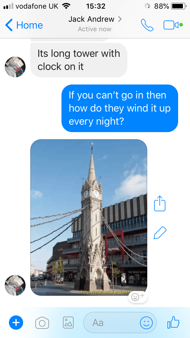 Text - il vodafone UK 88% 15:32 Jack Andrew > Home Active now Its long tower with clock on it If you can't go in then how do they wind it up every night? TR Maxx THE BOOY SHO http://statuesvanderk Aa