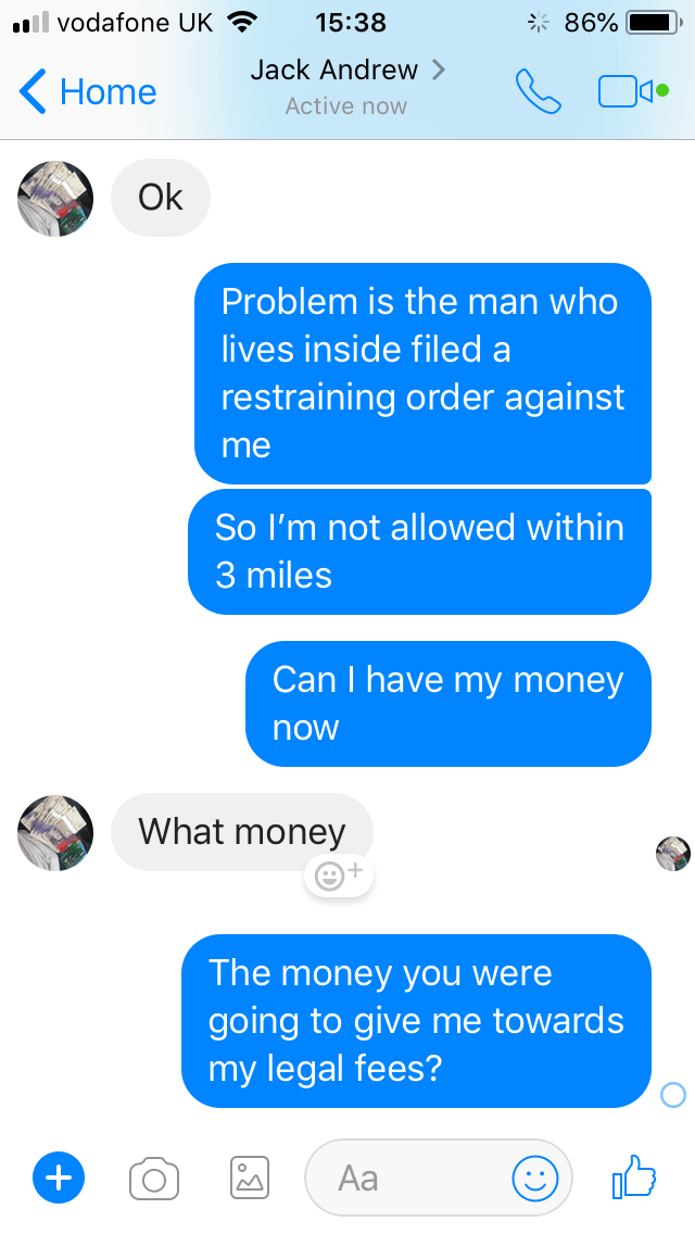 Text - il vodafone UK 15:38 86% Jack Andrew Home Active now Ok Problem is the man who lives inside filed restraining order against me So I'm not allowed within 3 miles Can I have my money now What money The money you were going to give me towards my legal fees? Aa