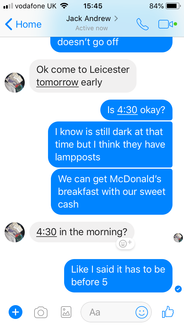 Text - il vodafone UK 15:45 84% Jack Andrew > Home Active now doesn't go off Ok come to Leicester tomorrow early Is 4:30 okay? I know is still dark at that time but I think they have lampposts We can get McDonald's breakfast with our sweet cash 4:30 in the morning? Like I said it has to be before 5 Aa