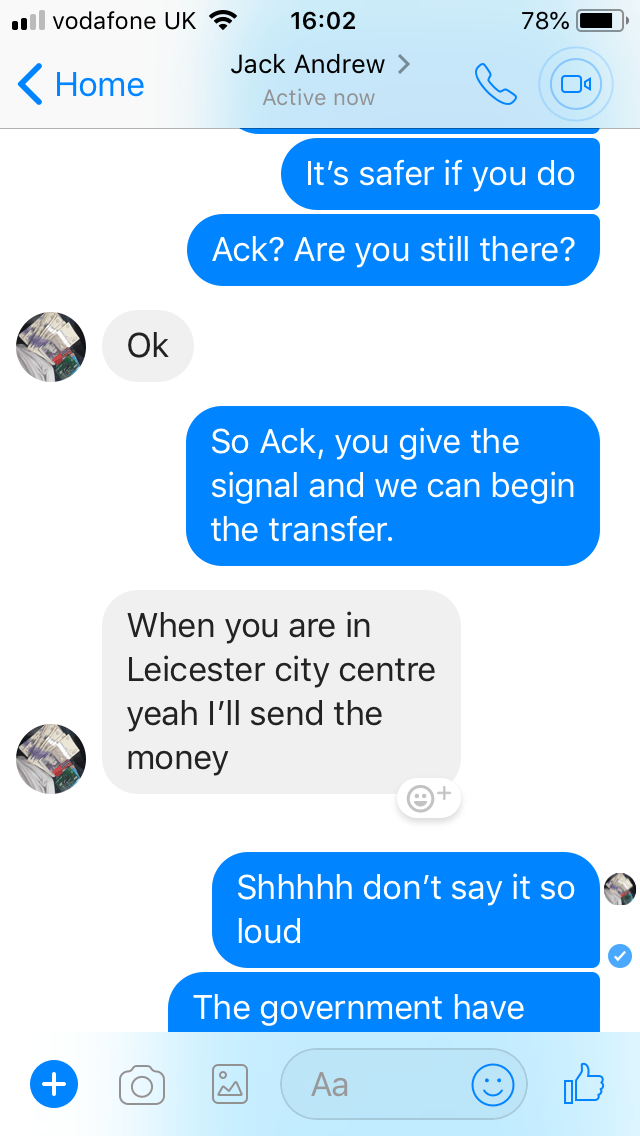 Text - vodafone UK 78% 16:02 Jack Andrew Home Active now It's safer if you do Ack? Are you still there? Ok So Ack, you give the signal and we can begin the transfer. When you are in Leicester city centre yeah I'll send the money Shhhhh don't say it so loud The government have Aa +