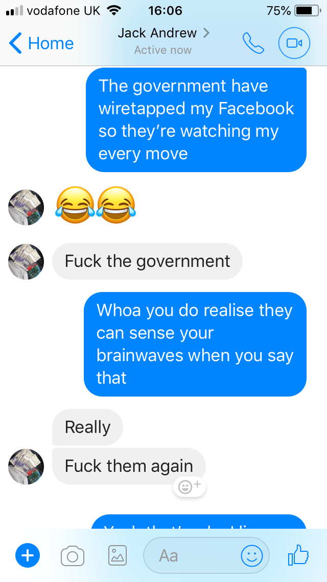 Text - .ll vodafone UK 16:06 75% Jack Andrew Home Active now The government have wiretapped my Facebook so they're watching my every move Fuck the government Whoa you do realise they can sense your brainwaves when you say that Really Fuck them again Aa