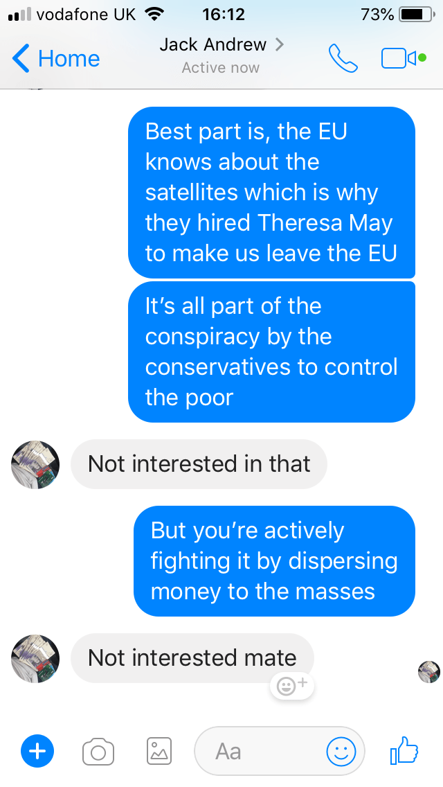 Text - .ll vodafone UK 73% 16:12 Jack Andrew Home Active now Best part is, the EU knows about the satellites which is why they hired Theresa May to make us leave the EU It's all part of the conspiracy by the conservatives to control the poor Not interested in that But you're actively fighting it by dispersing money to the masses Not interested mate Aa