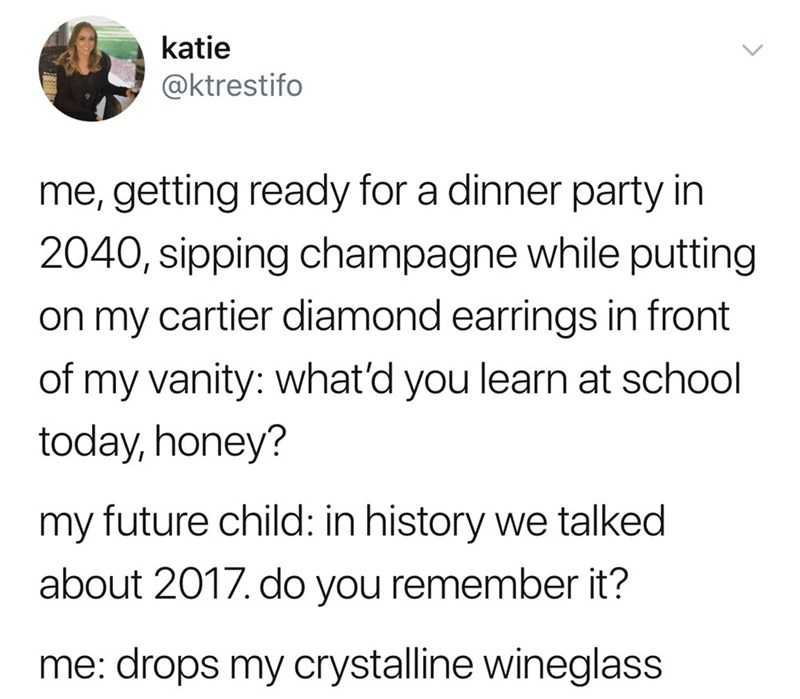 Text - katie @ktrestifo me, getting ready for a dinner party in 2040, sipping champagne while putting on my cartier diamond earrings in front of my vanity: what'd you learn at school today, honey? my future child: in history we talked about 2017. do you remember it? drops my crystalline wineglass