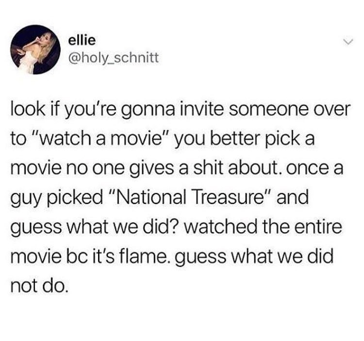 """Text - ellie @holy schnitt look if you're gonna invite someone over to """"watch a movie"""" you better pick a movie no one gives a shit about. once a guy picked """"National Treasure"""" and guess what we did? watched the entire movie bc it's flame. guess what we did not do."""