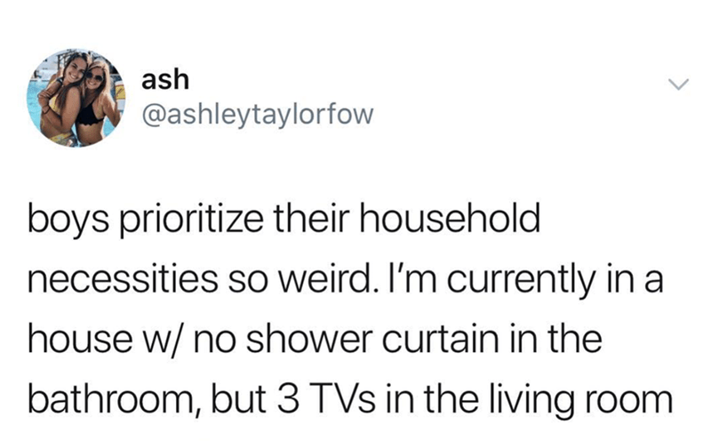 Text - ash @ashleytaylorfow boys prioritize their household necessities so weird. I'm currently in a house w/ no shower curtain in the bathroom, but 3 TVs in the living room