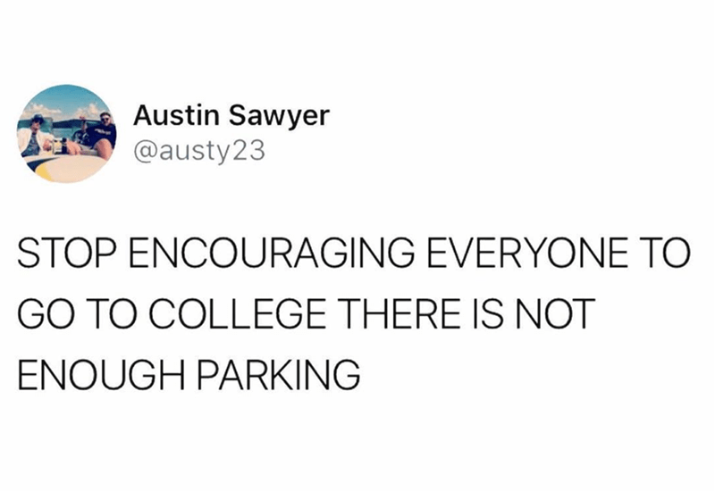 Text - Austin Sawyer @austy23 STOP ENCOURAGING EVERYONE TO GO TO COLLEGE THERE IS NOT ENOUGH PARKING