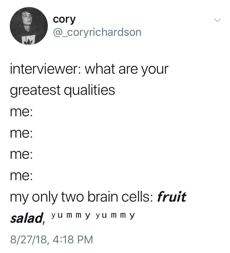 Text - cory @_Coryrichardson interviewer: what are your greatest qualities me: me: me: me: my only two brain cells: fruit salad, yu m m y yu m m y 8/27/18, 4:18 PM