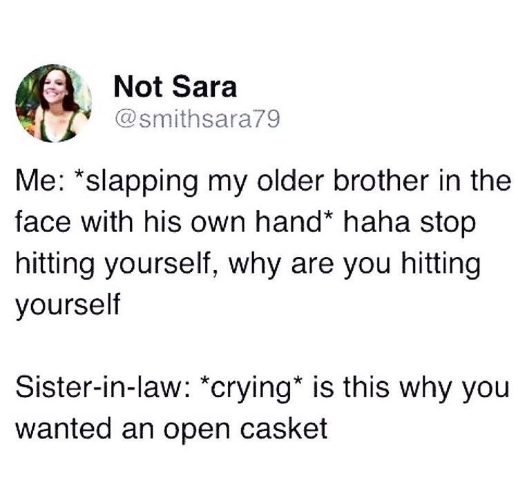 """Text - Not Sara @smithsara79 Me: """"slapping my older brother in the face with his own hand* haha stop hitting yourself, why are you hitting yourself Sister-in-law: *crying* is this why you wanted an open casket"""