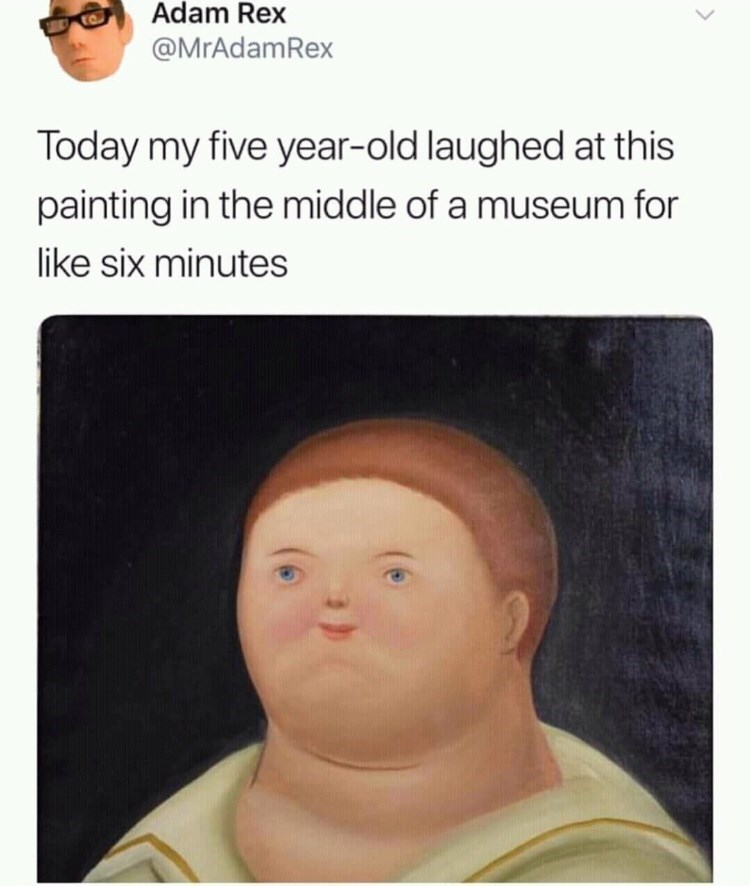 Face - Adam Rex @MrAdamRex Today my five year-old laughed at this painting in the middle of a museum for like six minutes