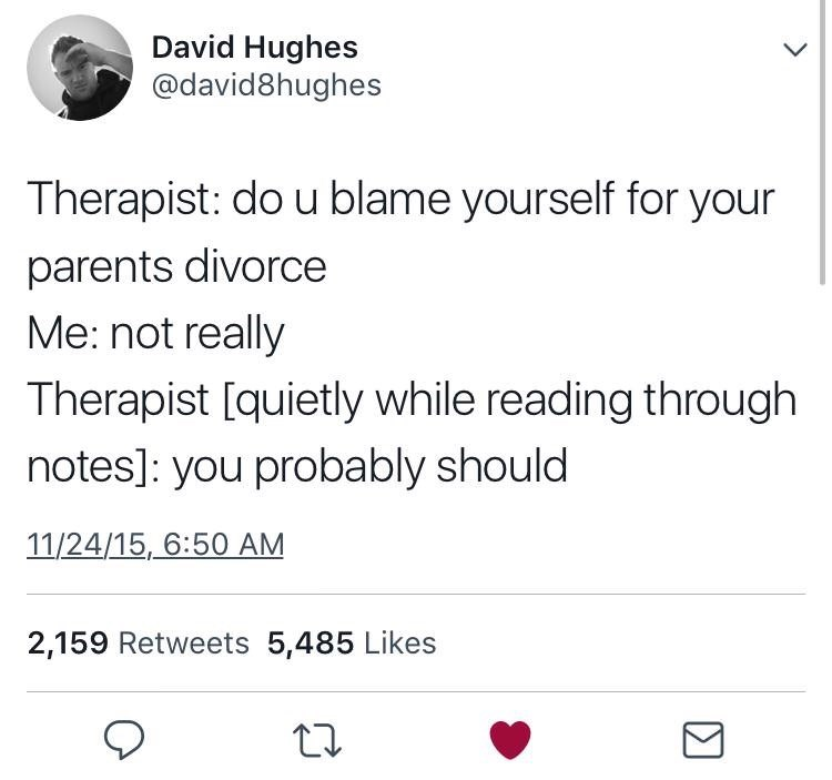 Tweet where a therapist asks their patient if they blame themselves for their parents' divorce, patient says 'not really' and the therapist says that they actually probably should