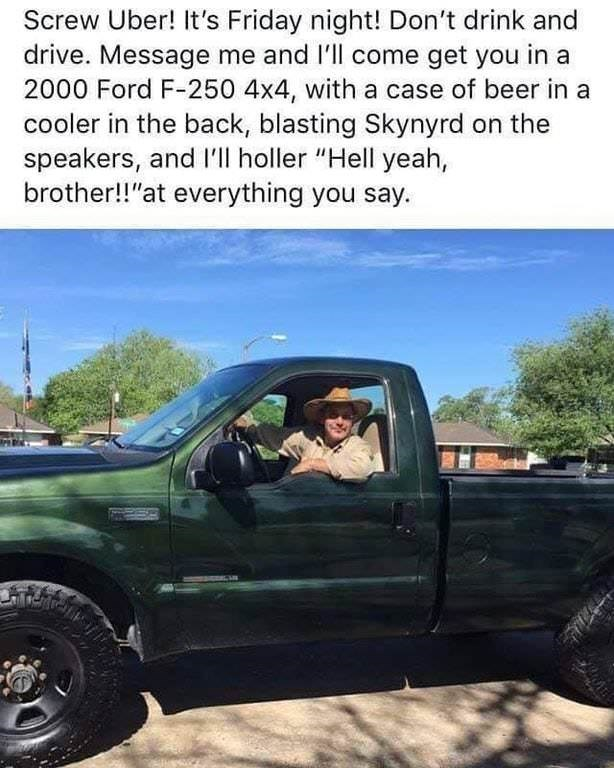 "Vehicle - Screw Uber! It's Friday night! Don't drink and drive. Message me and I'll come get you in a 2000 Ford F-250 4x4, with a case of beer in a cooler in the back, blasting Skynyrd on the speakers, and I'll holler ""Hell yeah, brother!!""at everything you say"