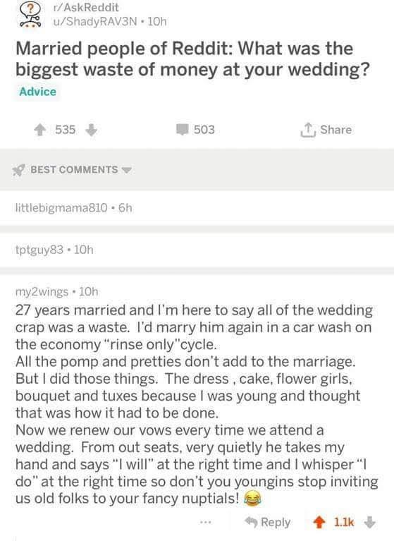 "Text - r/AskReddit /ShadyRAV3N 10h Married people of Reddit: What was the biggest waste of money at your wedding? Advice Share 535 503 BEST COMMENTS littlebigmama810 6h tptguy83 10h my2wings 10h 27 years married and I'm here to say all of the wedding crap was a waste. I'd marry him again in a car wash on the economy ""rinse only""cycle. All the pomp and pretties don't add to the marriage. But I did those things. The dress, cake, flower girls, bouquet and tuxes because I was young and thought that"