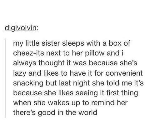 Text - digivolvin: my little sister sleeps with a box of cheez-its next to her pillow and i always thought it was because she's lazy and likes to have it for convenient snacking but last night she told me it's because she likes seeing it first thing when she wakes up to remind her there's good in the world
