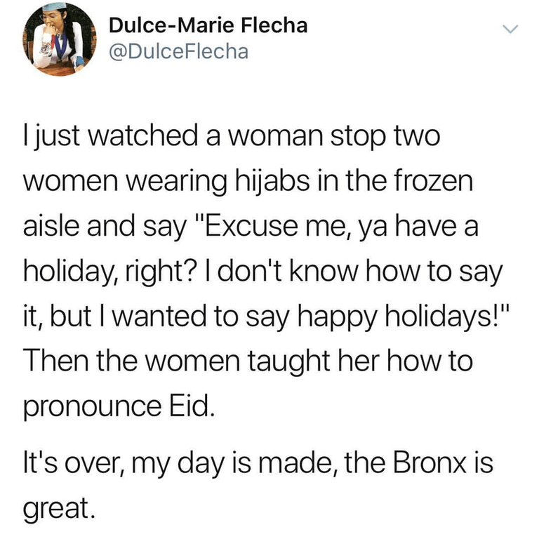 "Text - Dulce-Marie Flecha @DulceFlecha I just watched a woman stop two women wearing hijabs in the frozen aisle and say ""Excuse me, ya have a holiday, right? I don't know how to say it, but I wanted to say happy holidays!"" Then the women taught her how to pronounce Eid. It's over, my day is made, the Bronx is great."