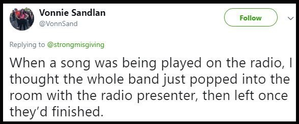 Text - Vonnie Sandlan Follow @VonnSand Replying to @strongmisgiving When a song was being played on the radio, I thought the whole band just popped into the room with the radio presenter, then left once they'd finished.
