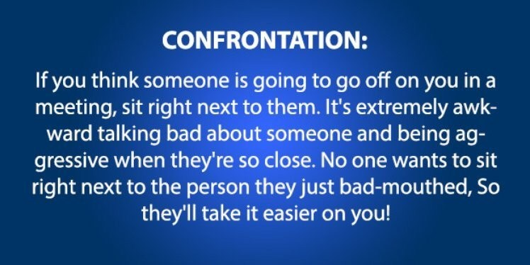 Text - CONFRONTATION: If you think someone is going to go off on you in a meeting, sit right next to them. It's extremely awk- ward talking bad about someone and being ag- gressive when they're so close. No one wants to sit right next to the person they just bad-mouthed, So they'll take it easier on you!
