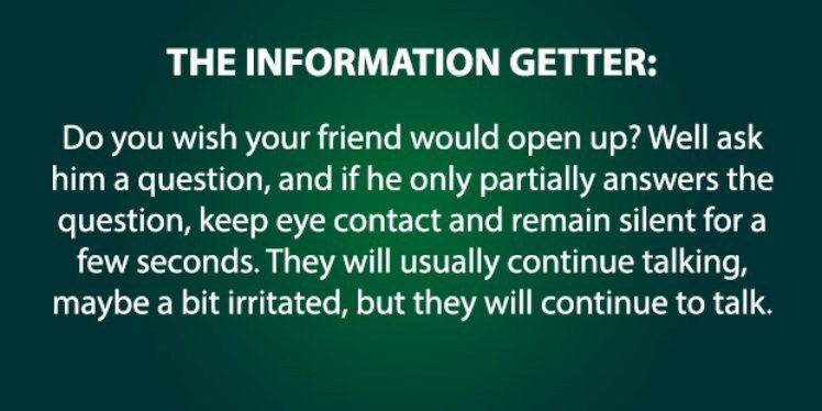 Text - THE INFORMATION GETTER: Do you wish your friend would open up? Well ask him a question, and if he only partially answers the question, keep eye contact and remain silent for a few seconds. They will usually continue talking, maybe a bit irritated, but they willl continue to talk.
