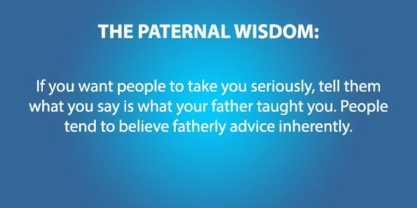 Text - THE PATERNAL WISDOM: If you want people to take you seriously, tell them what you say is what your father taught you. People tend to believe fatherly advice inherently.