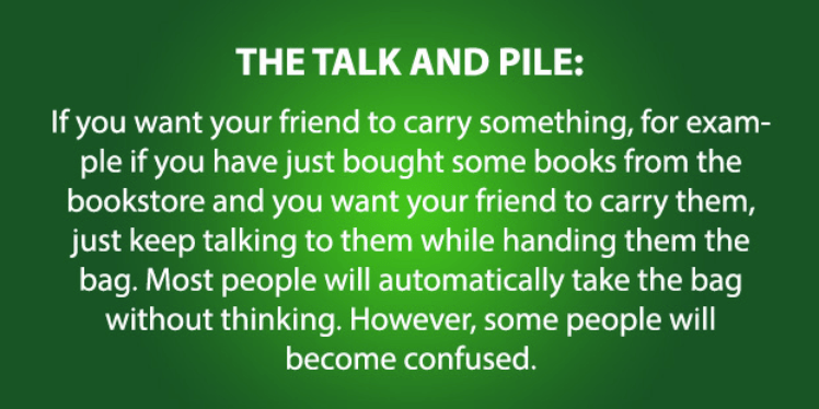 Text - THE TALK AND PILE: If you want your friend to carry something, for exam- ple if you have just bought some books from the bookstore and you want your friend to carry them, just keep talking to them while handing them the bag. Most people will automatically take the bag without thinking. However, some people will become confused.