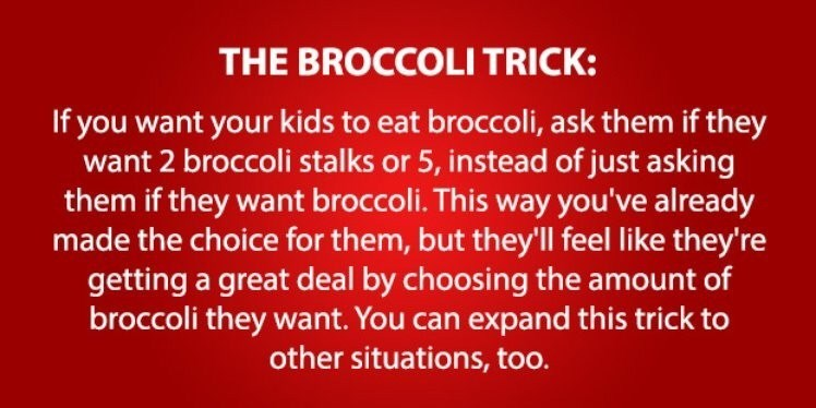 Text - THE BROCCOLI TRICK: If you want your kids to eat broccoli, ask them if they want 2 broccoli stalks or 5, instead of just asking them if they want broccoli. This way you've already made the choice for them, but they'll feel like they're getting a great deal by choosing the amount of broccoli they want. You can expand this trick to other situations, too.