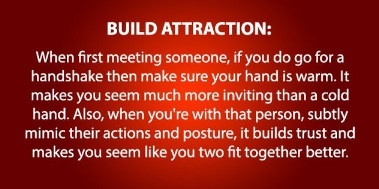 Text - BUILD ATTRACTION: When first meeting someone, if you do go for a handshake then make sure your hand is warm. It makes you seem much more inviting than a cold hand. Also, when you're with that person, subtly mimic their actions and posture, it builds trust and makes you seem like you two fit together better.