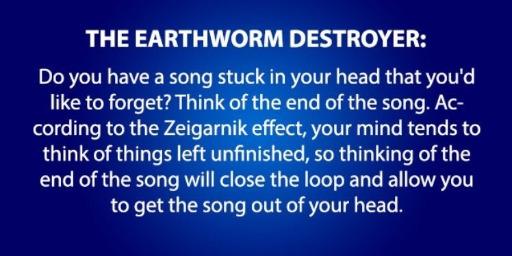 Text - THE EARTHWORM DESTROYER: Do you have a song stuck in your head that you'd like to forget? Think of the end of the song. Ac- cording to the Zeigarnik effect, your mind tends to think of things left unfinished, so thinking of the end of the song will close the loop and allow you to get the song out of your head.