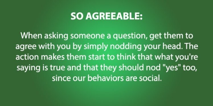 """Green - SO AGREEABLE: When asking someone a question, get them to agree with you by simply nodding your head. The action makes them start to think that what you're saying is true and that they should nod """"yes"""" too, since our behaviors are social."""