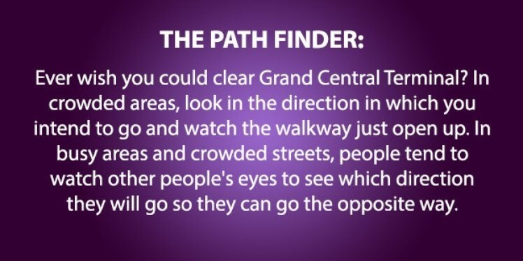 Text - THE PATH FINDER: Ever wish you could clear Grand Central Terminal? In crowded areas, look in the direction in which you intend to go and watch the walkway just open up. In busy areas and crowded streets, people tend to watch other people's eyes to see which direction they will go so they can go the opposite way.