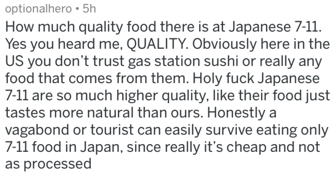 Text - optionalhero 5h How much quality food there is at Japanese 7-11 Yes you heard me, QUALITY. Obviously here in the US you don't trust gas station sushi or really any food that comes from them. Holy fuck Japanese 7-11 are so much higher quality, like their food just tastes more natural than ours. Honestly a vagabond or tourist can easily survive eating only 7-11 food in Japan, since really it's cheap and not as processed