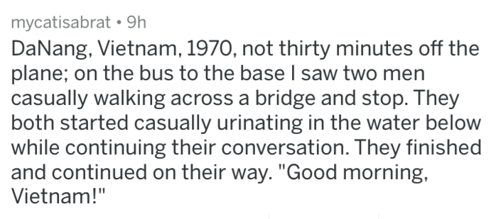 """Text - mycatisabrat 9h DaNang, Vietnam, 1970, not thirty minutes off the plane; on the bus to the base I saw two men casually walking across a bridge and stop. They both started casually urinating in the water below while continuing their conversation. They finished and continued on their way. """"Good morning Vietnam!"""""""