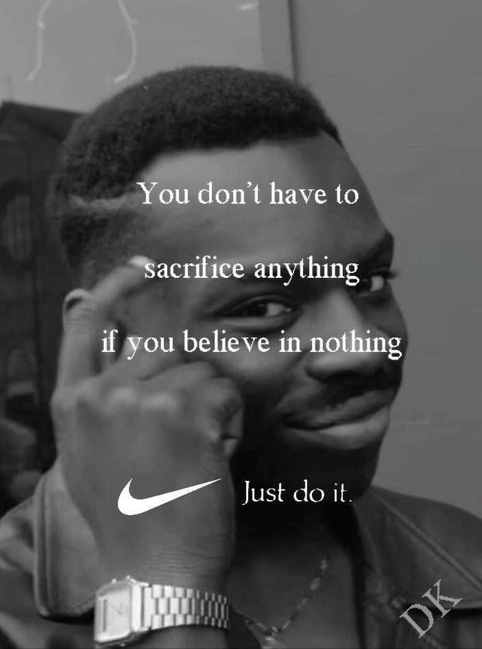 Face - You don't have to sacrifice anything if you believe in nothing Just do it DK