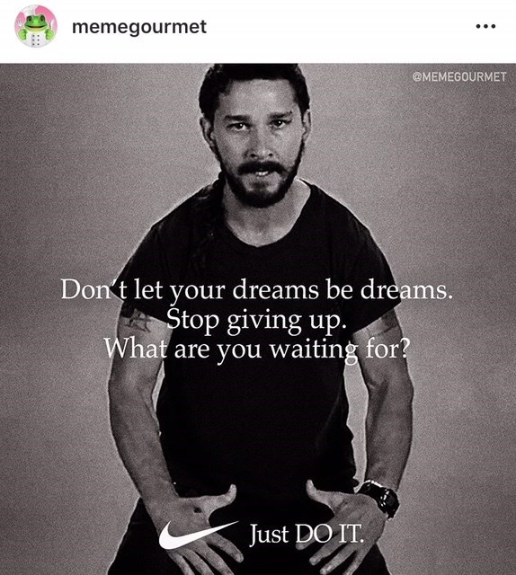 Text - memegourmet @MEMEGOURMET Dont let your dreams be dreams. Stop giving up. What are you waiting for? Just DO IT.