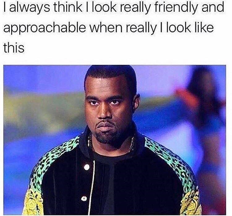 "Caption reads, ""I always think I look really friendly and approachable when I really look like this"" above a pic of Kanye West looking angry"