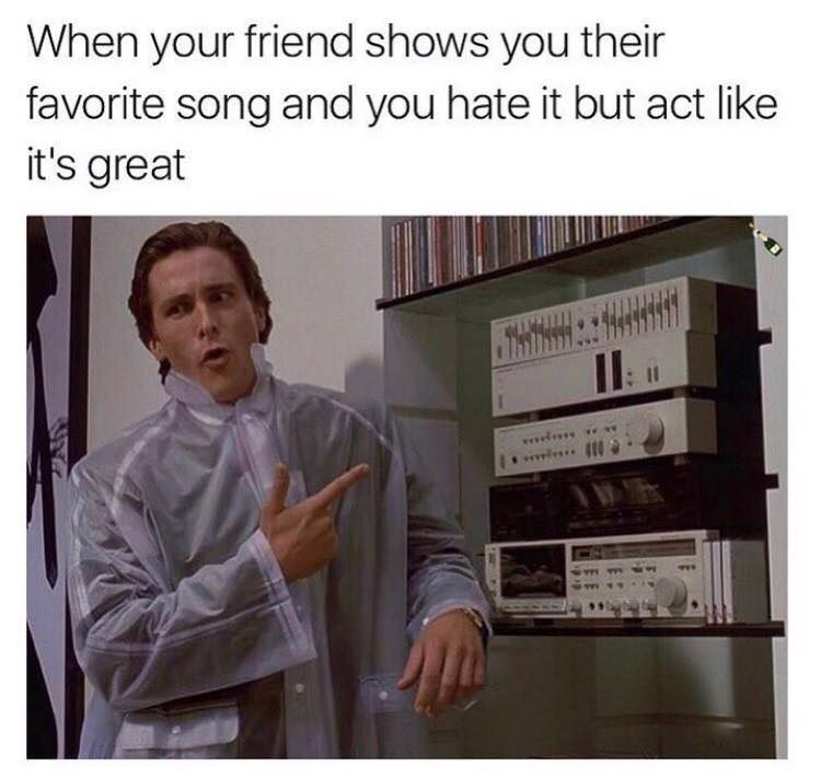 "Caption reads, ""When your friend shows you their favorite song and you hate it but act like it's great"" above a pic of Christian Bale pointing at a stereo system"