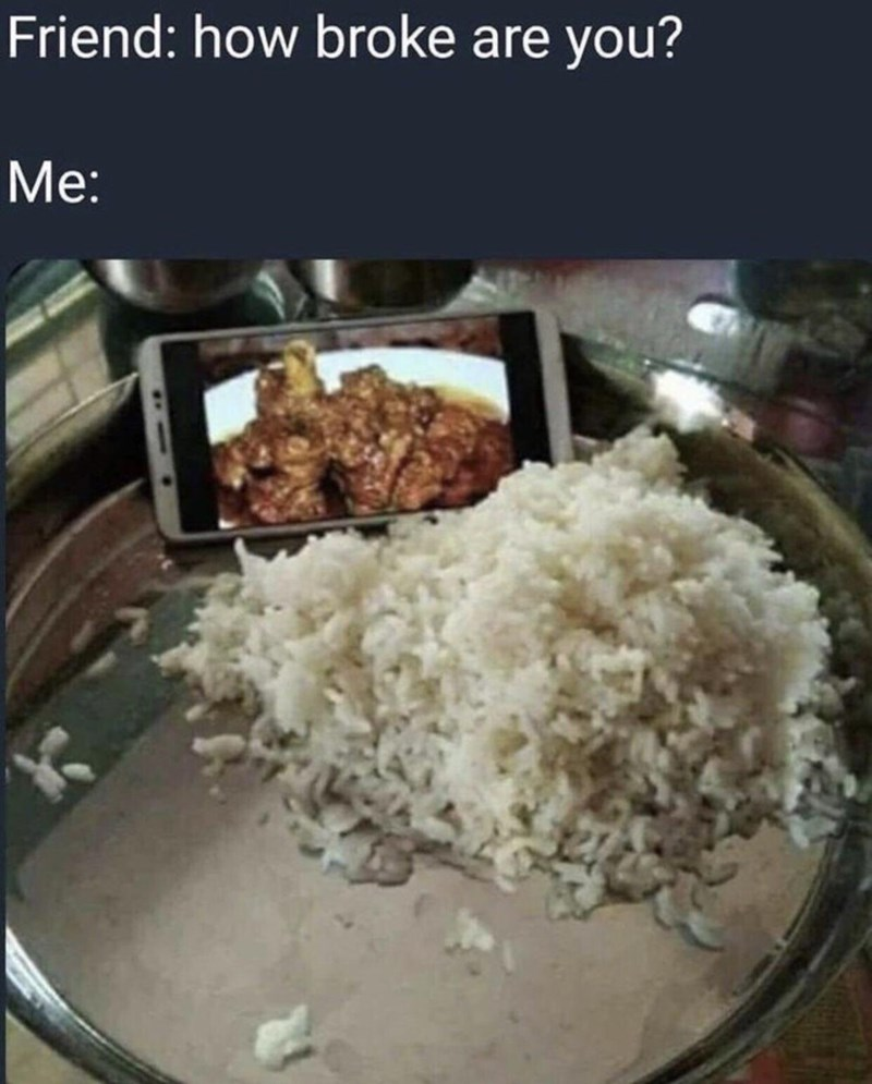 "Caption reads, ""Friend: How broke are you? Me:"" above a pic of plain white rice in a pan next to a smartphone with a picture of meat"
