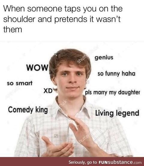 Text - When someone taps you on the shoulder and pretends it wasn't them genius WOW shutt so smart so funny haha XD pls marry my daughter Comedy king ck Living legend hutters Seriously, go to FUNSubstance.com