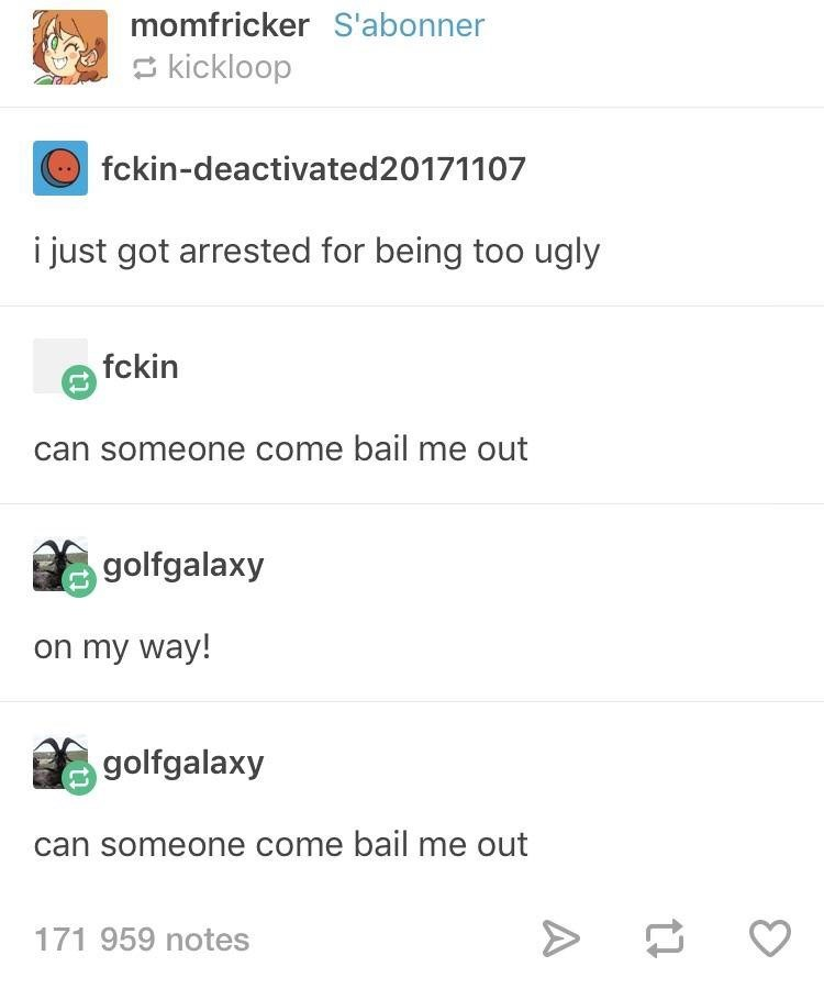 Text - momfricker S'abonner kickloop fckin-deactivated20171107 i just got arrested for being too ugly fckin can someone come bail me out golfgalaxy on my way! golfgalaxy can someone come bail me out 171 959 notes