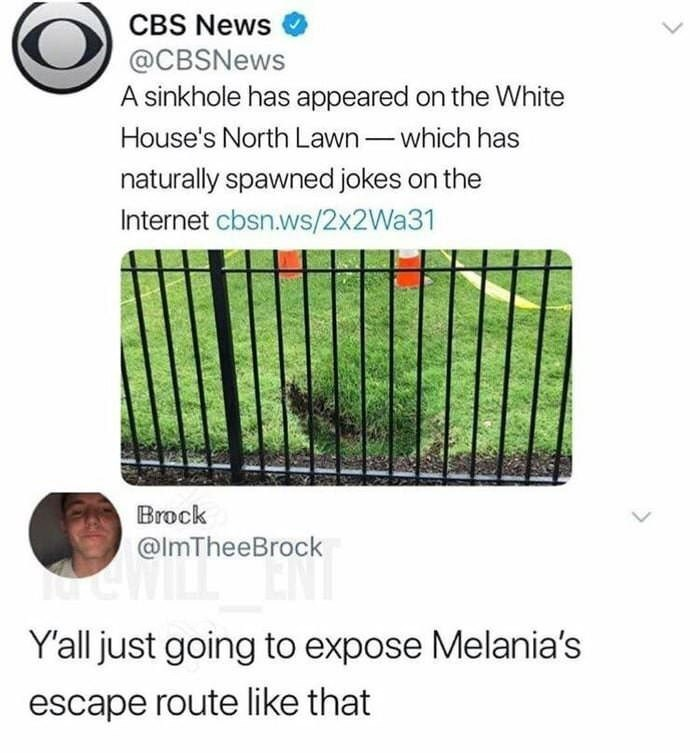 Text - CBS News @CBSNews A sinkhole has appeared on the White House's North Lawn-which has naturally spawned jokes on the Internet cbsn.ws/2x2Wa31 Brock @ImTheeBrock Yall just going to expose Melania's escape route like that